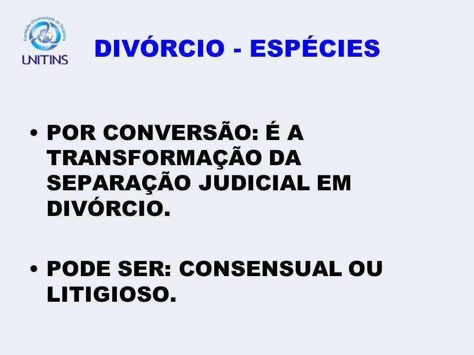 DIVÓRCIO - ESPÉCIES POR CONVERSÃO: É A TRANSFORMAÇÃO DA SEPARAÇÃO JUDICIAL EM DIVÓRCIO.