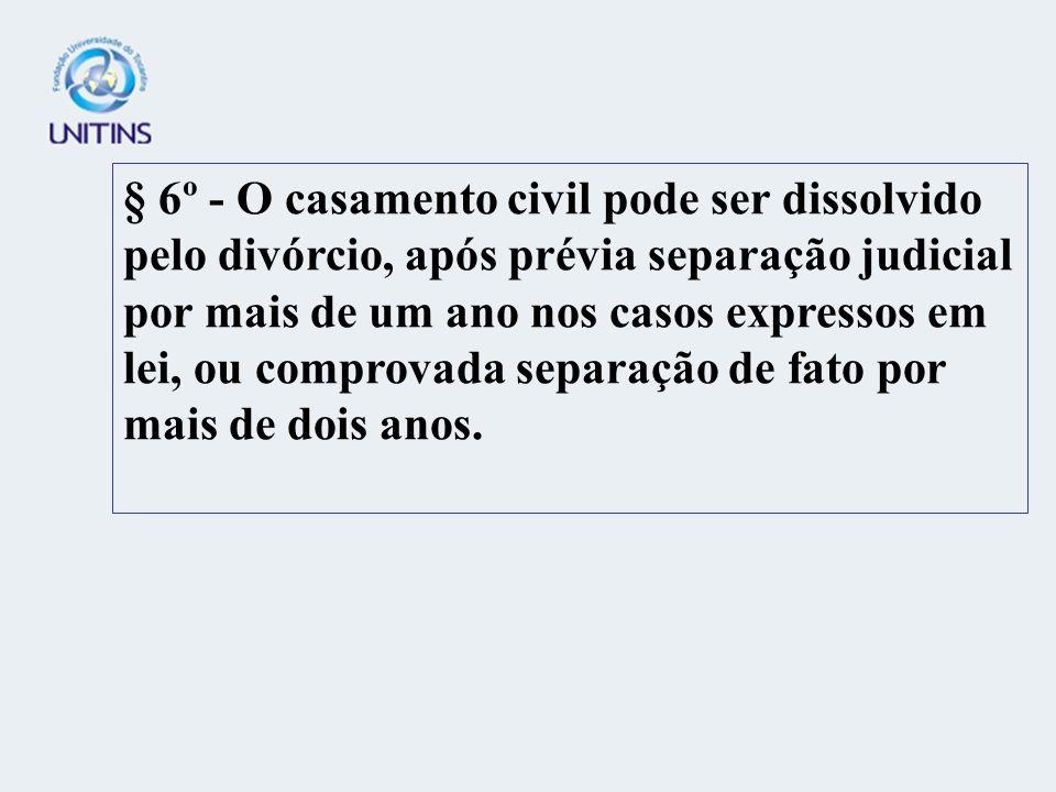 § 6º - O casamento civil pode ser dissolvido pelo divórcio, após prévia separação judicial por mais de um ano nos casos expressos em lei, ou comprovada separação de fato por mais de dois anos.