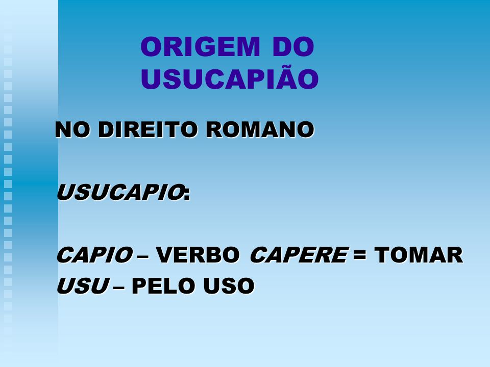 ORIGEM DO USUCAPIÃO NO DIREITO ROMANO USUCAPIO: