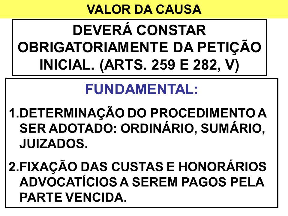 VALOR DA CAUSA DEVERÁ CONSTAR OBRIGATORIAMENTE DA PETIÇÃO INICIAL. (ARTS. 259 E 282, V) FUNDAMENTAL: