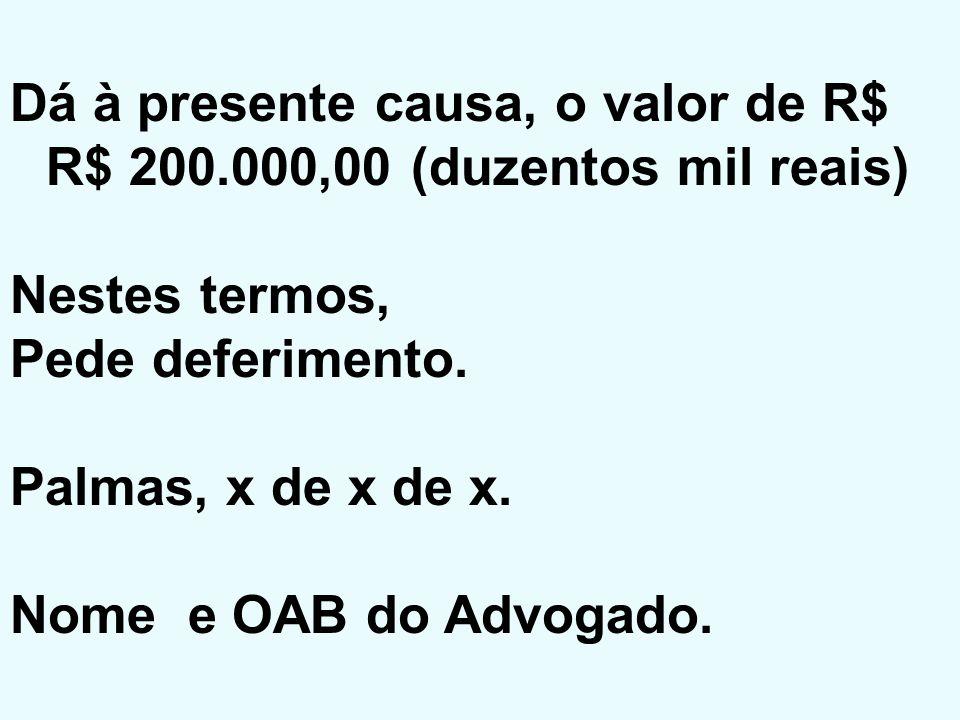 Dá à presente causa, o valor de R$ R$ 200.000,00 (duzentos mil reais)