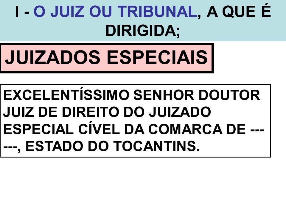 I - O JUIZ OU TRIBUNAL, A QUE É DIRIGIDA;