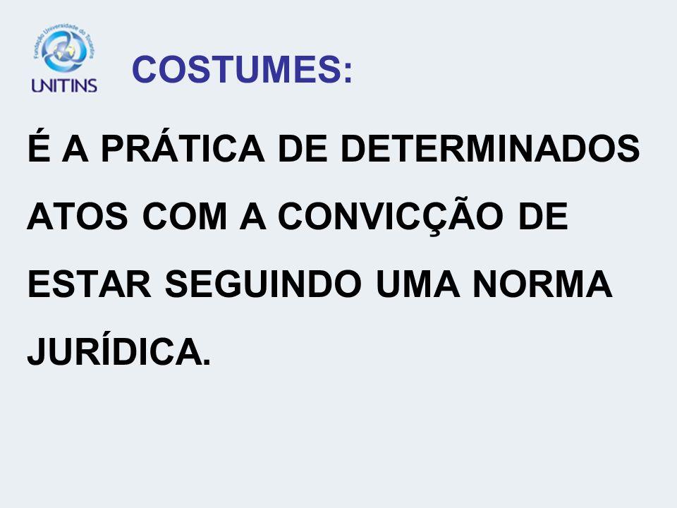 COSTUMES: É A PRÁTICA DE DETERMINADOS ATOS COM A CONVICÇÃO DE ESTAR SEGUINDO UMA NORMA JURÍDICA.