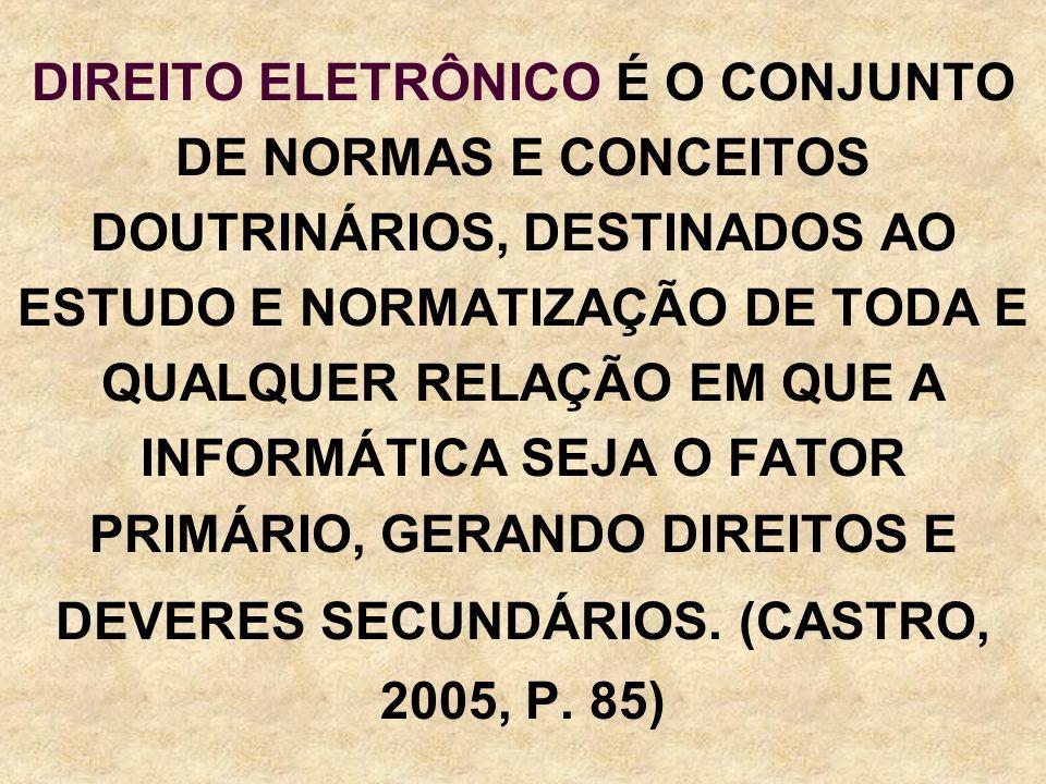 DIREITO ELETRÔNICO É O CONJUNTO DE NORMAS E CONCEITOS DOUTRINÁRIOS, DESTINADOS AO ESTUDO E NORMATIZAÇÃO DE TODA E QUALQUER RELAÇÃO EM QUE A INFORMÁTICA SEJA O FATOR PRIMÁRIO, GERANDO DIREITOS E DEVERES SECUNDÁRIOS.