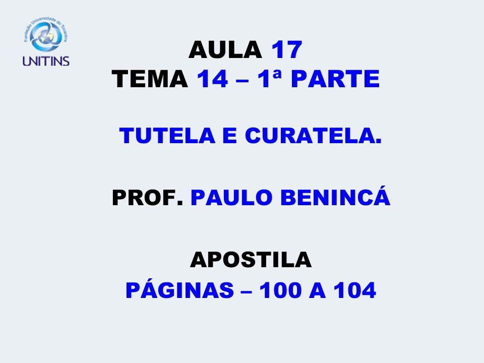 AULA 17 TEMA 14 – 1ª PARTE TUTELA E CURATELA. PROF. PAULO BENINCÁ