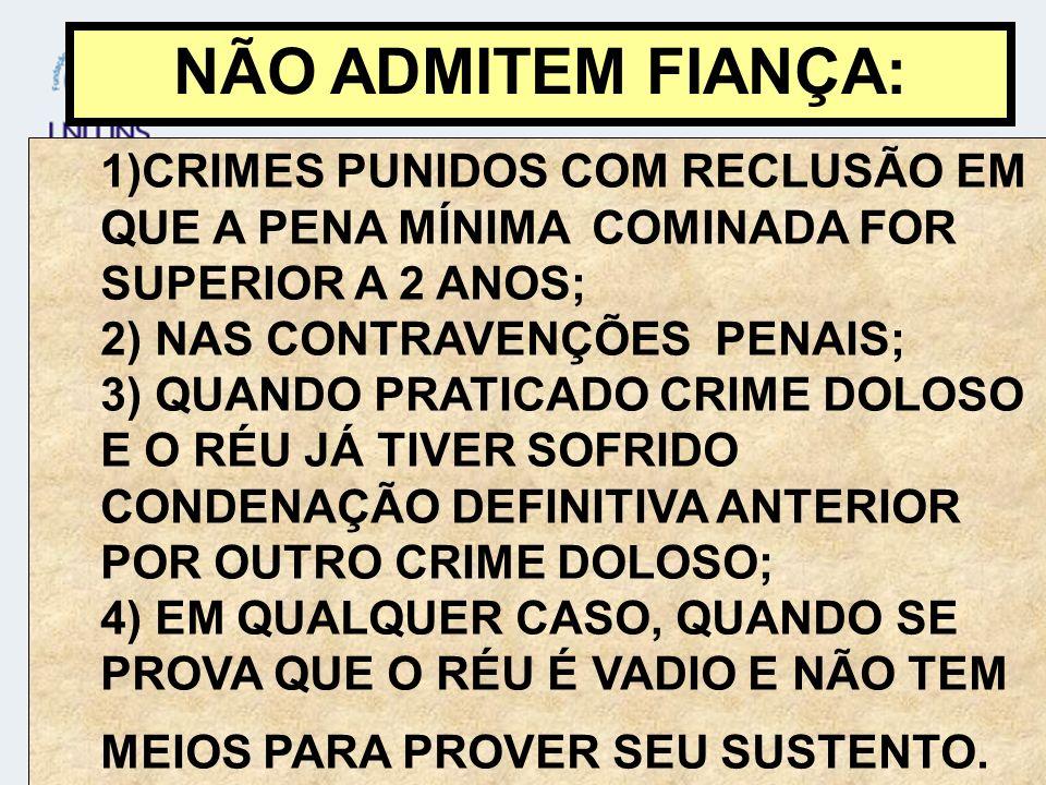 NÃO ADMITEM FIANÇA: 1)CRIMES PUNIDOS COM RECLUSÃO EM QUE A PENA MÍNIMA COMINADA FOR SUPERIOR A 2 ANOS;