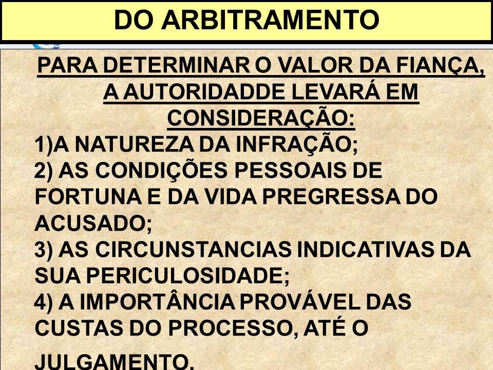 DO ARBITRAMENTO PARA DETERMINAR O VALOR DA FIANÇA, A AUTORIDADDE LEVARÁ EM CONSIDERAÇÃO: 1)A NATUREZA DA INFRAÇÃO;