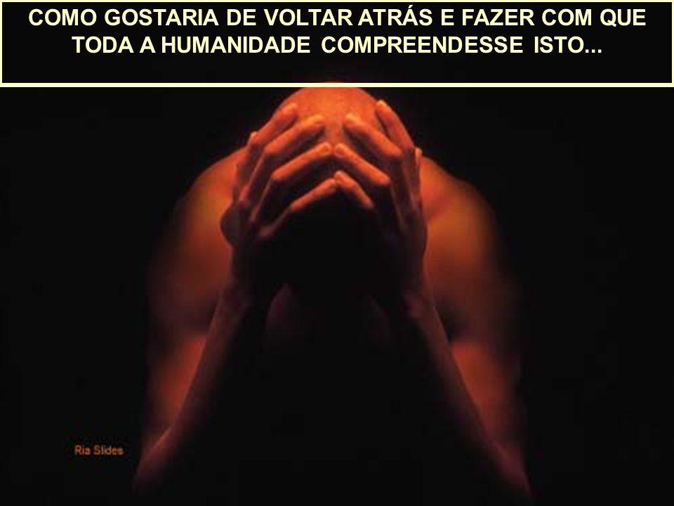 COMO GOSTARIA DE VOLTAR ATRÁS E FAZER COM QUE TODA A HUMANIDADE COMPREENDESSE ISTO...