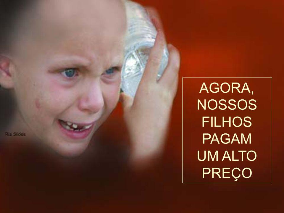 AGORA, NOSSOS FILHOS PAGAM UM ALTO PREÇO
