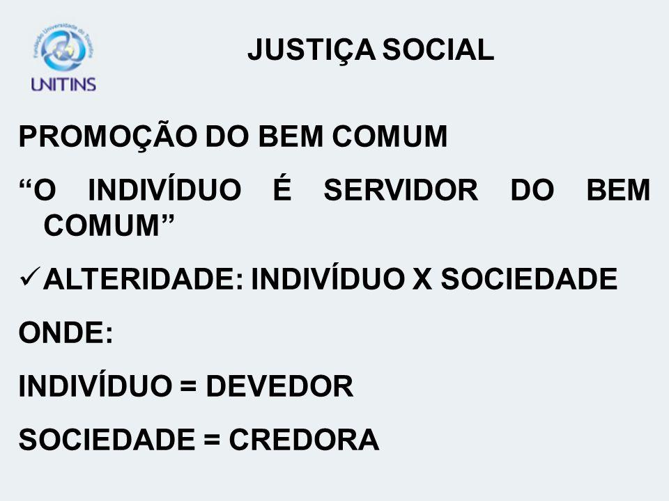 JUSTIÇA SOCIAL PROMOÇÃO DO BEM COMUM. O INDIVÍDUO É SERVIDOR DO BEM COMUM ALTERIDADE: INDIVÍDUO X SOCIEDADE.