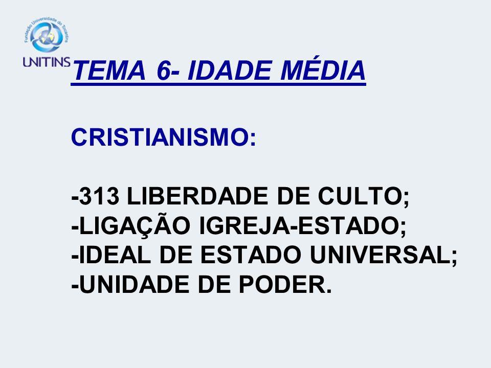 TEMA 6- IDADE MÉDIA CRISTIANISMO: -313 LIBERDADE DE CULTO; -LIGAÇÃO IGREJA-ESTADO; -IDEAL DE ESTADO UNIVERSAL; -UNIDADE DE PODER.