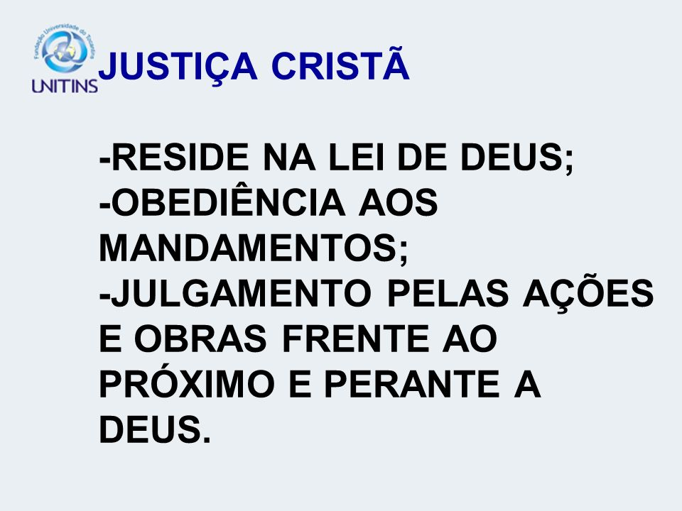 JUSTIÇA CRISTÃ -RESIDE NA LEI DE DEUS; -OBEDIÊNCIA AOS MANDAMENTOS; -JULGAMENTO PELAS AÇÕES E OBRAS FRENTE AO PRÓXIMO E PERANTE A DEUS.