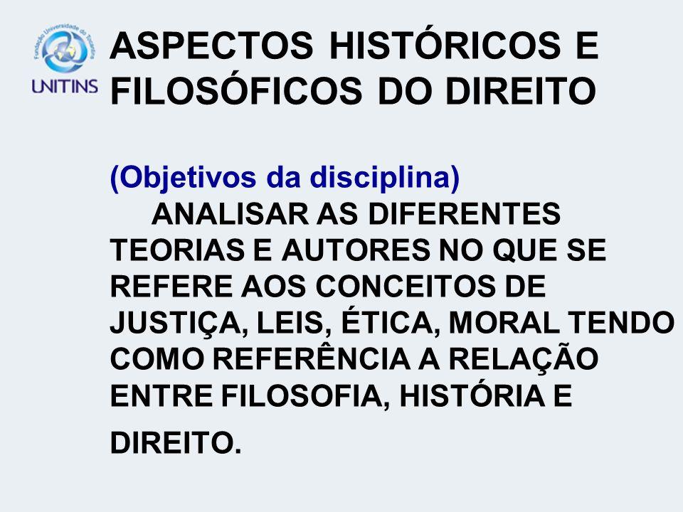 ASPECTOS HISTÓRICOS E FILOSÓFICOS DO DIREITO (Objetivos da disciplina) ANALISAR AS DIFERENTES TEORIAS E AUTORES NO QUE SE REFERE AOS CONCEITOS DE JUSTIÇA, LEIS, ÉTICA, MORAL TENDO COMO REFERÊNCIA A RELAÇÃO ENTRE FILOSOFIA, HISTÓRIA E DIREITO.