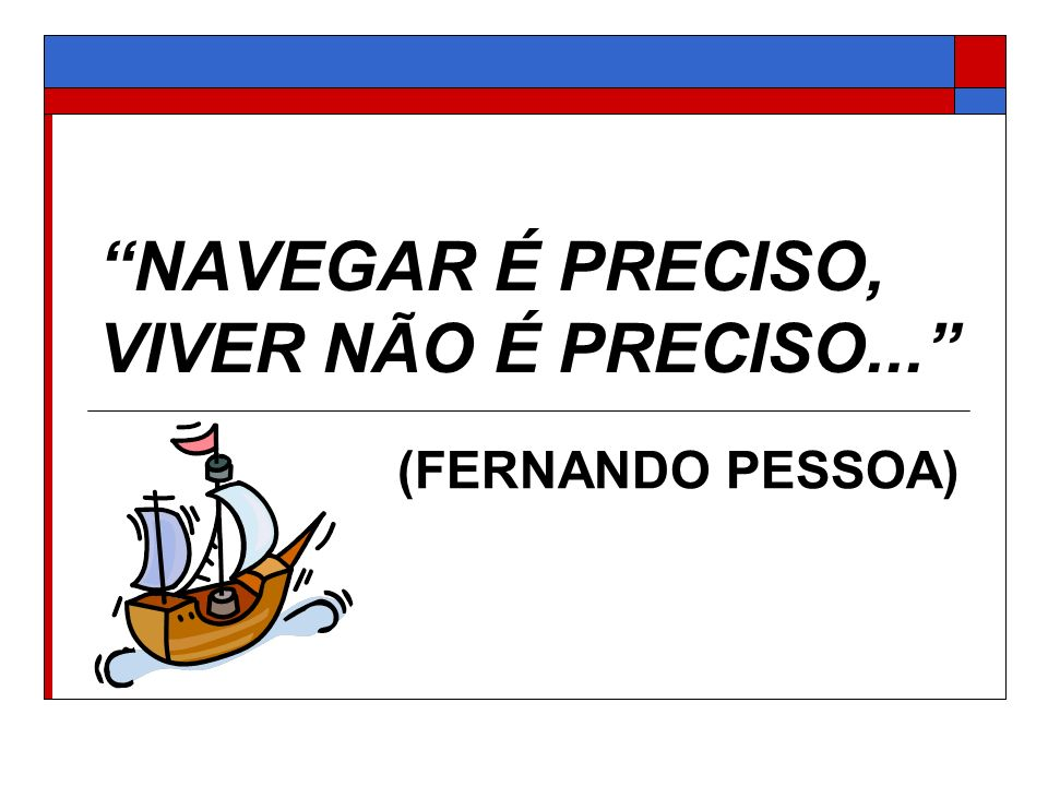 NAVEGAR É PRECISO, VIVER NÃO É PRECISO...