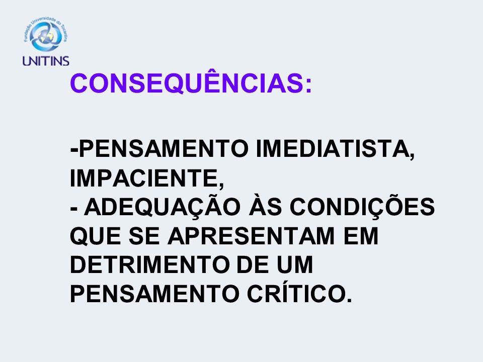 CONSEQUÊNCIAS: -PENSAMENTO IMEDIATISTA, IMPACIENTE, - ADEQUAÇÃO ÀS CONDIÇÕES QUE SE APRESENTAM EM DETRIMENTO DE UM PENSAMENTO CRÍTICO.