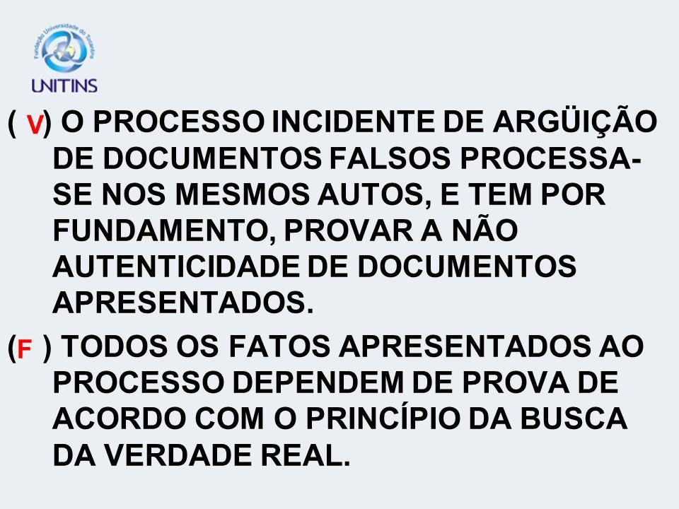 ( ) O PROCESSO INCIDENTE DE ARGÜIÇÃO DE DOCUMENTOS FALSOS PROCESSA-SE NOS MESMOS AUTOS, E TEM POR FUNDAMENTO, PROVAR A NÃO AUTENTICIDADE DE DOCUMENTOS APRESENTADOS.