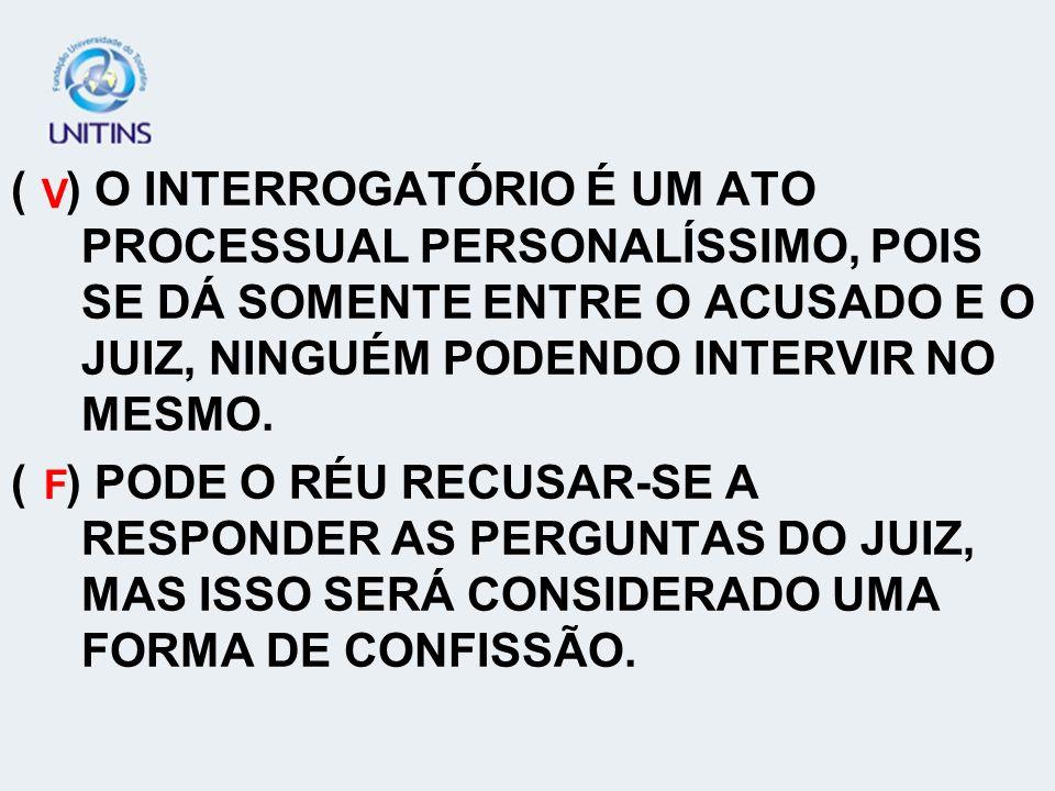 ( ) O INTERROGATÓRIO É UM ATO PROCESSUAL PERSONALÍSSIMO, POIS SE DÁ SOMENTE ENTRE O ACUSADO E O JUIZ, NINGUÉM PODENDO INTERVIR NO MESMO.