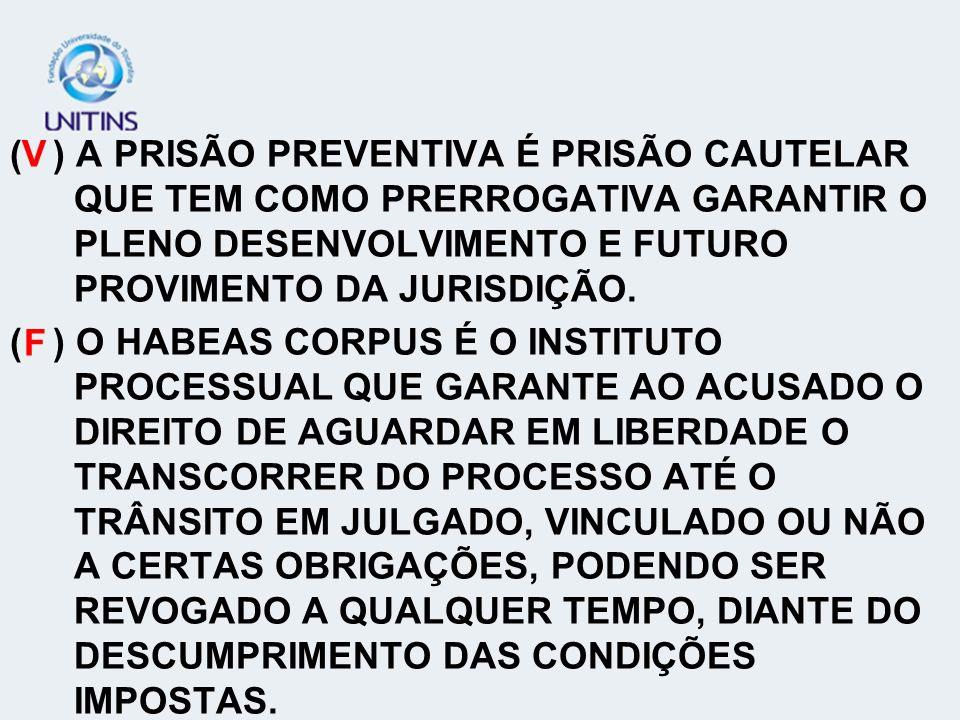 ( ) A PRISÃO PREVENTIVA É PRISÃO CAUTELAR QUE TEM COMO PRERROGATIVA GARANTIR O PLENO DESENVOLVIMENTO E FUTURO PROVIMENTO DA JURISDIÇÃO.