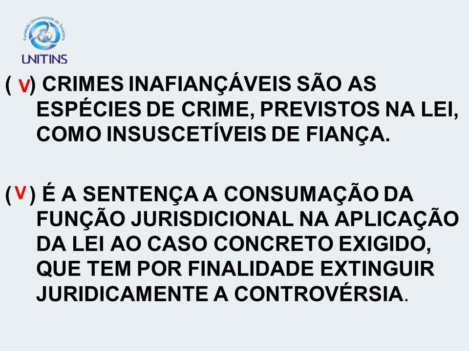 ( ) CRIMES INAFIANÇÁVEIS SÃO AS ESPÉCIES DE CRIME, PREVISTOS NA LEI, COMO INSUSCETÍVEIS DE FIANÇA.