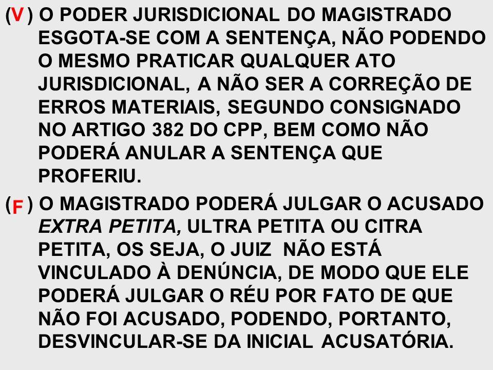 ( ) O PODER JURISDICIONAL DO MAGISTRADO ESGOTA-SE COM A SENTENÇA, NÃO PODENDO O MESMO PRATICAR QUALQUER ATO JURISDICIONAL, A NÃO SER A CORREÇÃO DE ERROS MATERIAIS, SEGUNDO CONSIGNADO NO ARTIGO 382 DO CPP, BEM COMO NÃO PODERÁ ANULAR A SENTENÇA QUE PROFERIU.