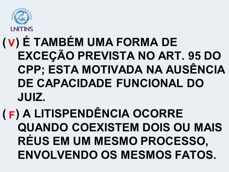 ( ) É TAMBÉM UMA FORMA DE EXCEÇÃO PREVISTA NO ART
