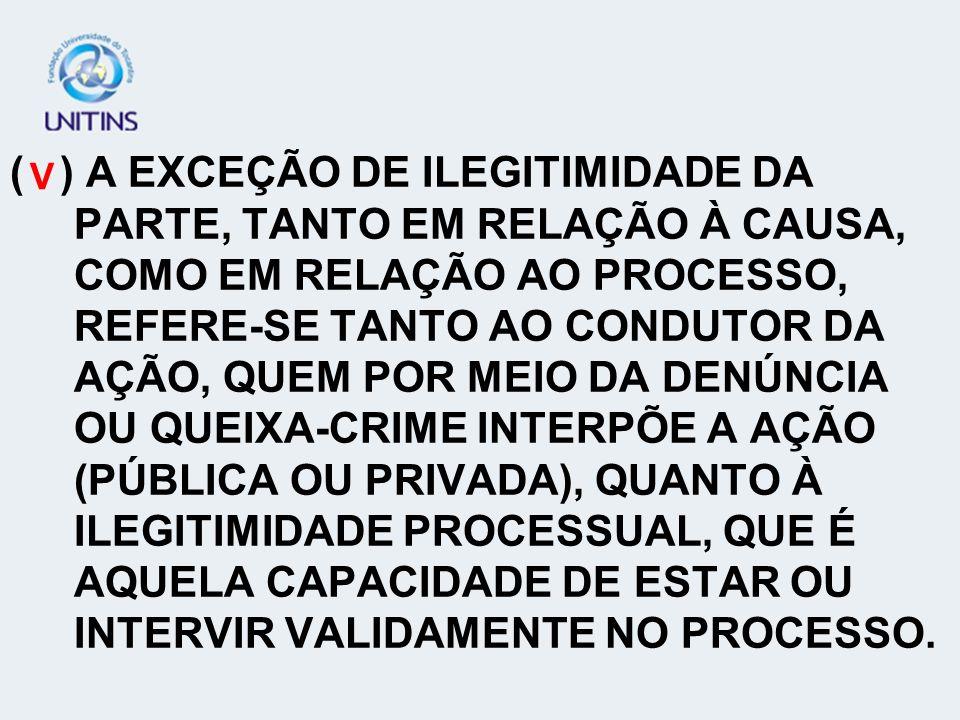 ( ) A EXCEÇÃO DE ILEGITIMIDADE DA PARTE, TANTO EM RELAÇÃO À CAUSA, COMO EM RELAÇÃO AO PROCESSO, REFERE-SE TANTO AO CONDUTOR DA AÇÃO, QUEM POR MEIO DA DENÚNCIA OU QUEIXA-CRIME INTERPÕE A AÇÃO (PÚBLICA OU PRIVADA), QUANTO À ILEGITIMIDADE PROCESSUAL, QUE É AQUELA CAPACIDADE DE ESTAR OU INTERVIR VALIDAMENTE NO PROCESSO.