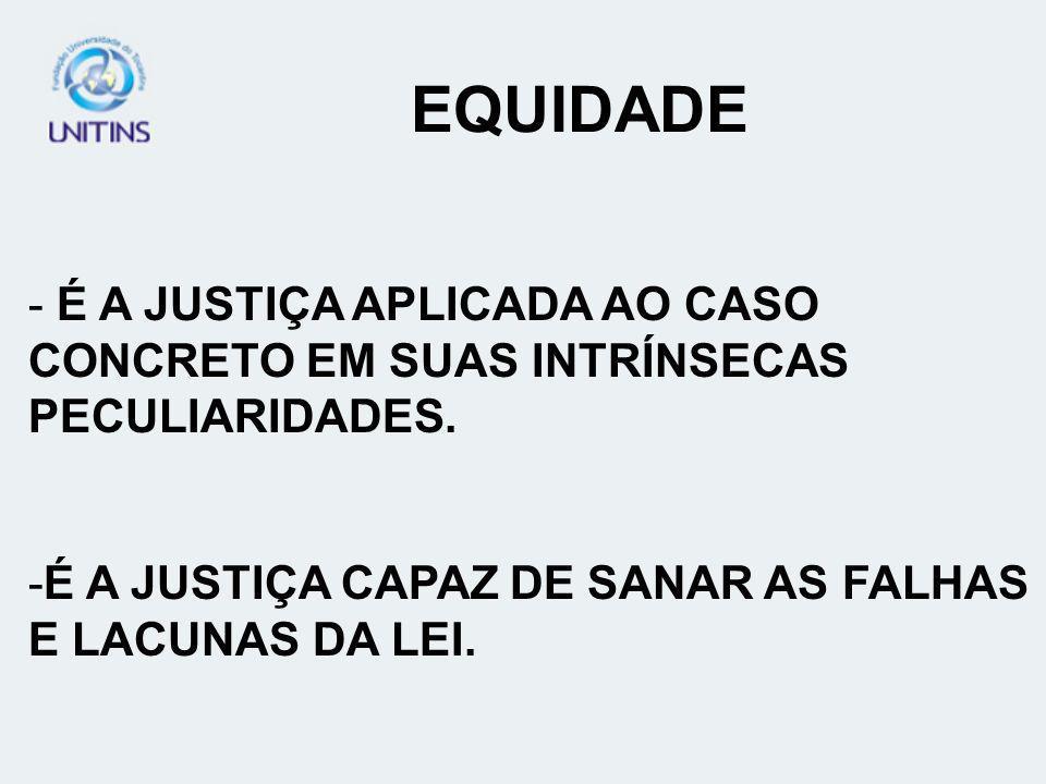 EQUIDADE É A JUSTIÇA APLICADA AO CASO CONCRETO EM SUAS INTRÍNSECAS PECULIARIDADES.