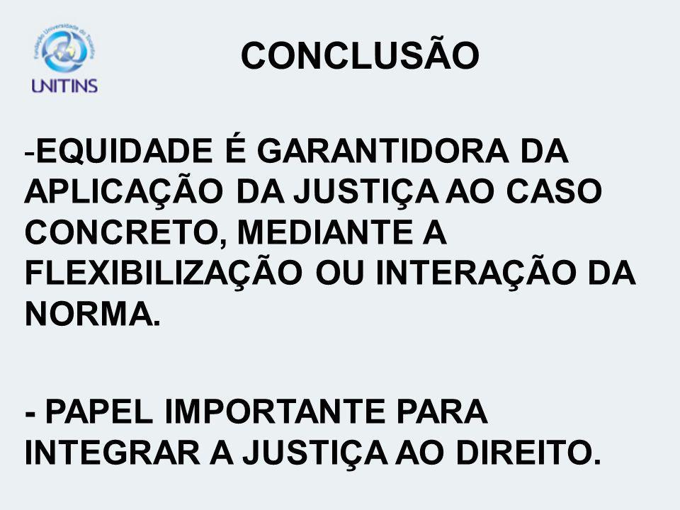 CONCLUSÃOEQUIDADE É GARANTIDORA DA APLICAÇÃO DA JUSTIÇA AO CASO CONCRETO, MEDIANTE A FLEXIBILIZAÇÃO OU INTERAÇÃO DA NORMA.