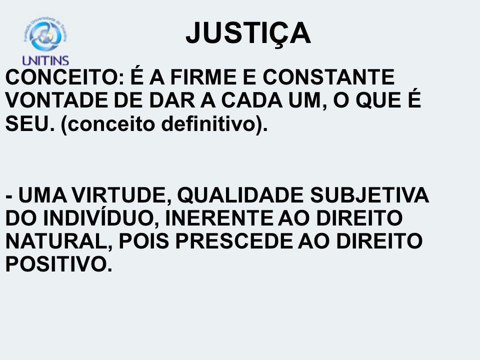 JUSTIÇA CONCEITO: É A FIRME E CONSTANTE VONTADE DE DAR A CADA UM, O QUE É SEU. (conceito definitivo).
