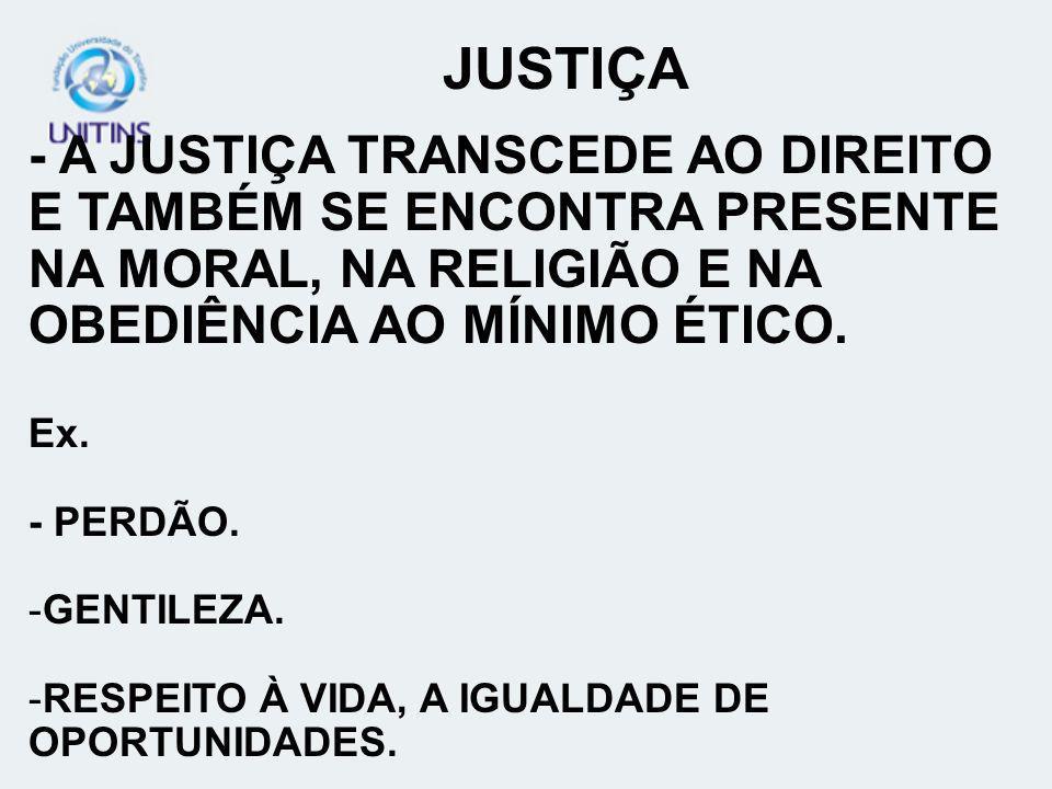 JUSTIÇA- A JUSTIÇA TRANSCEDE AO DIREITO E TAMBÉM SE ENCONTRA PRESENTE NA MORAL, NA RELIGIÃO E NA OBEDIÊNCIA AO MÍNIMO ÉTICO.