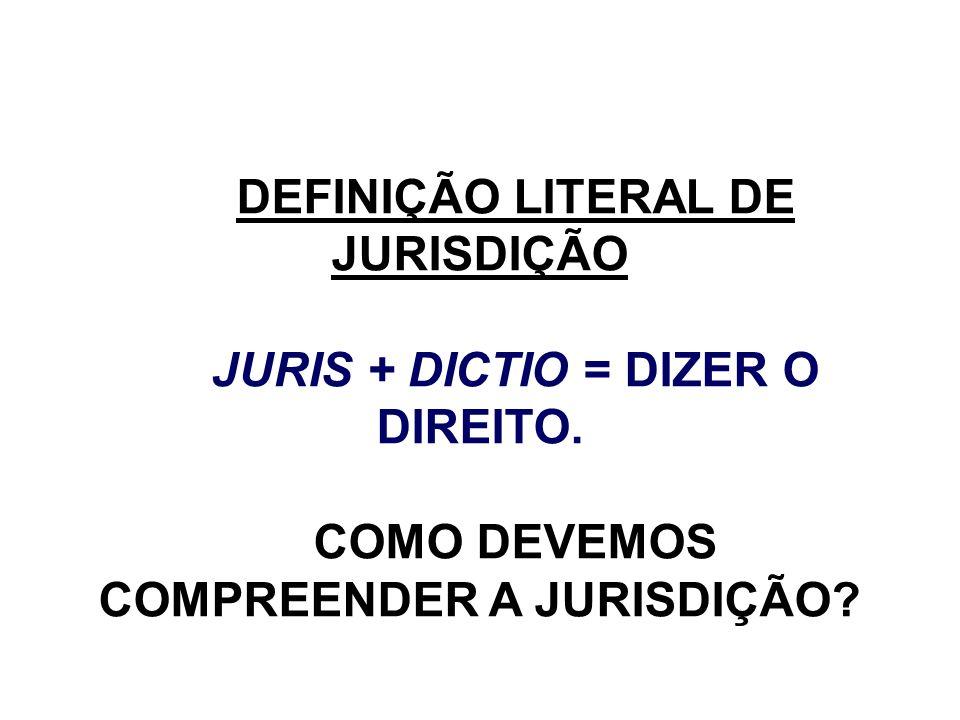 DEFINIÇÃO LITERAL DE JURISDIÇÃO COMO DEVEMOS COMPREENDER A JURISDIÇÃO