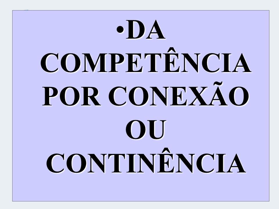 DA COMPETÊNCIA POR CONEXÃO OU CONTINÊNCIA