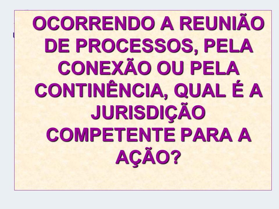 OCORRENDO A REUNIÃO DE PROCESSOS, PELA CONEXÃO OU PELA CONTINÊNCIA, QUAL É A JURISDIÇÃO COMPETENTE PARA A AÇÃO