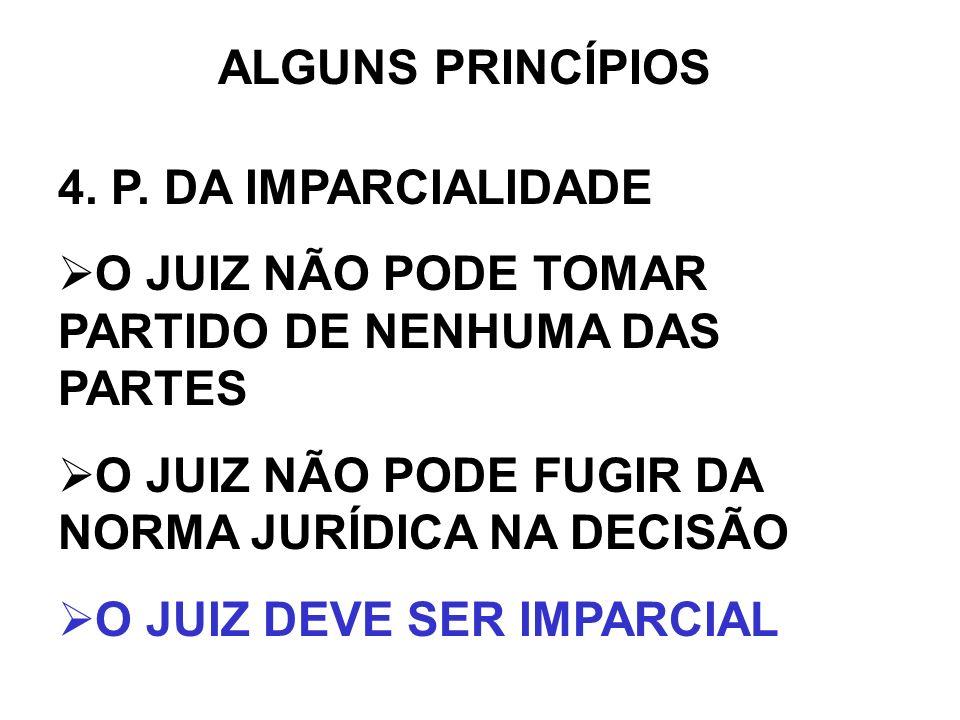 ALGUNS PRINCÍPIOS 4. P. DA IMPARCIALIDADE. O JUIZ NÃO PODE TOMAR PARTIDO DE NENHUMA DAS PARTES. O JUIZ NÃO PODE FUGIR DA NORMA JURÍDICA NA DECISÃO.