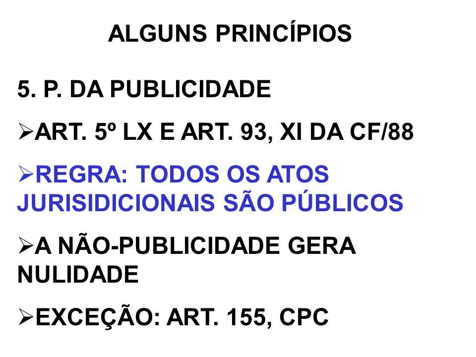 ALGUNS PRINCÍPIOS5. P. DA PUBLICIDADE. ART. 5º LX E ART. 93, XI DA CF/88. REGRA: TODOS OS ATOS JURISIDICIONAIS SÃO PÚBLICOS.