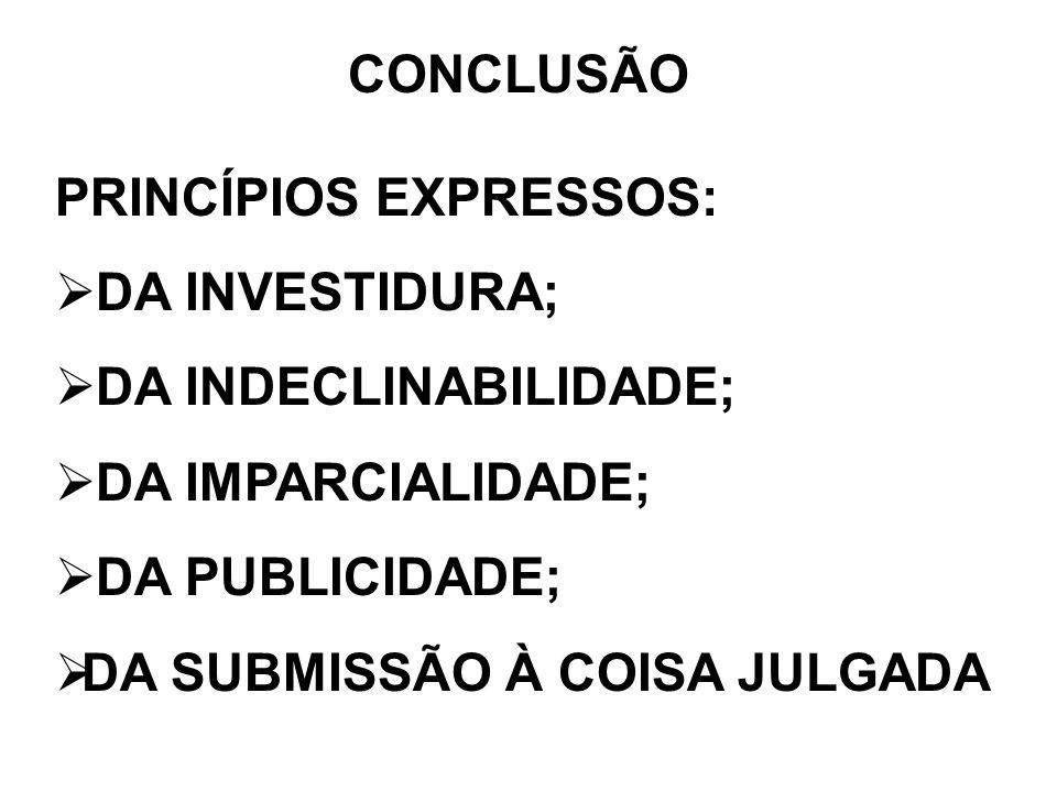 CONCLUSÃO PRINCÍPIOS EXPRESSOS: DA INVESTIDURA; DA INDECLINABILIDADE; DA IMPARCIALIDADE; DA PUBLICIDADE;