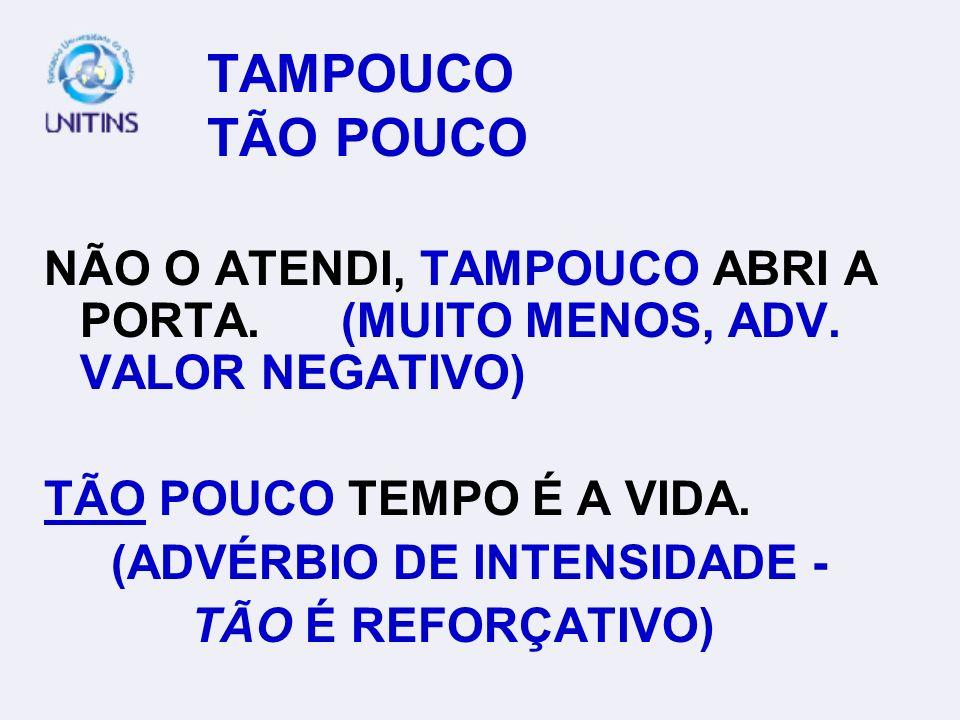 TAMPOUCO TÃO POUCONÃO O ATENDI, TAMPOUCO ABRI A PORTA. (MUITO MENOS, ADV. VALOR NEGATIVO)