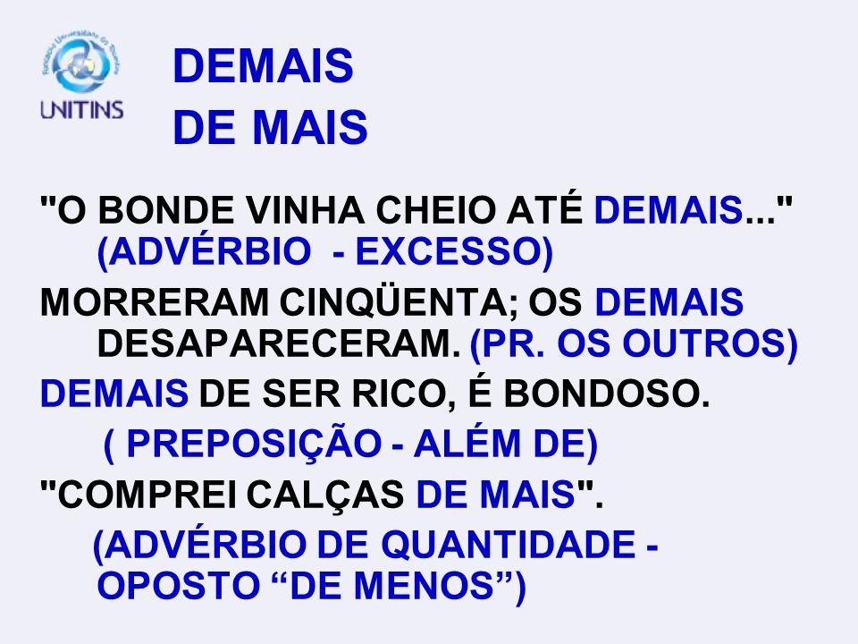 DEMAIS DE MAIS O BONDE VINHA CHEIO ATÉ DEMAIS... (ADVÉRBIO - EXCESSO) MORRERAM CINQÜENTA; OS DEMAIS DESAPARECERAM. (PR. OS OUTROS)