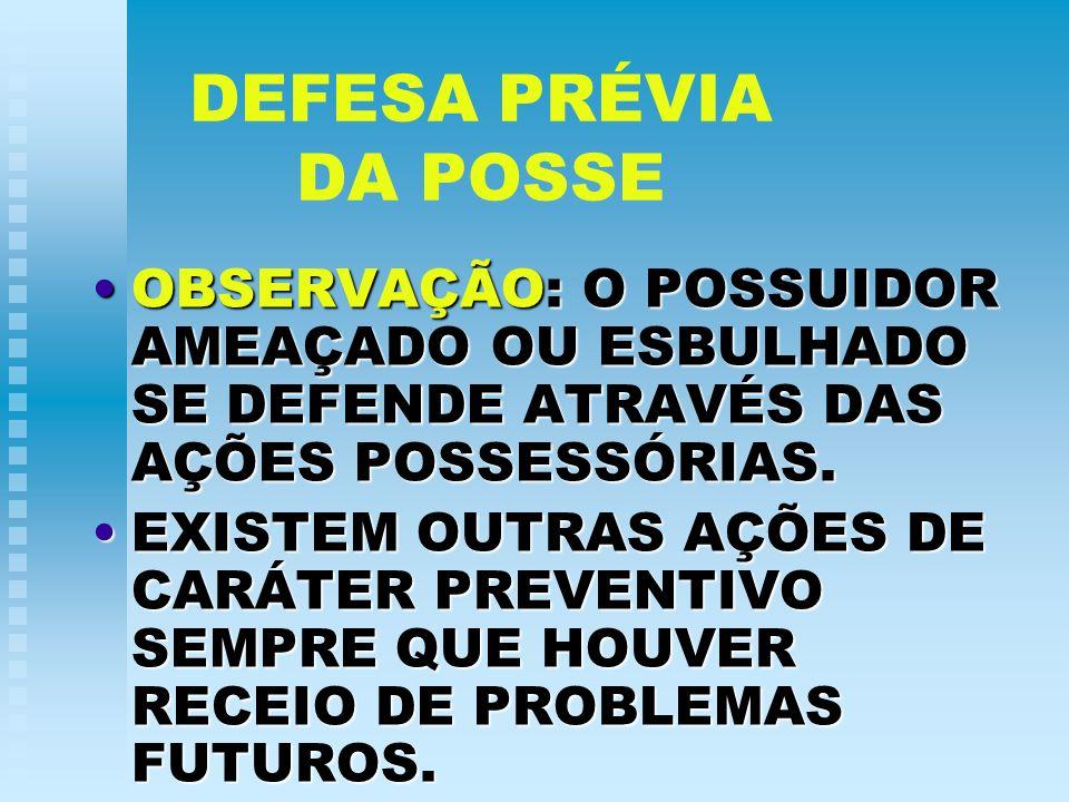 DEFESA PRÉVIA DA POSSE OBSERVAÇÃO: O POSSUIDOR AMEAÇADO OU ESBULHADO SE DEFENDE ATRAVÉS DAS AÇÕES POSSESSÓRIAS.