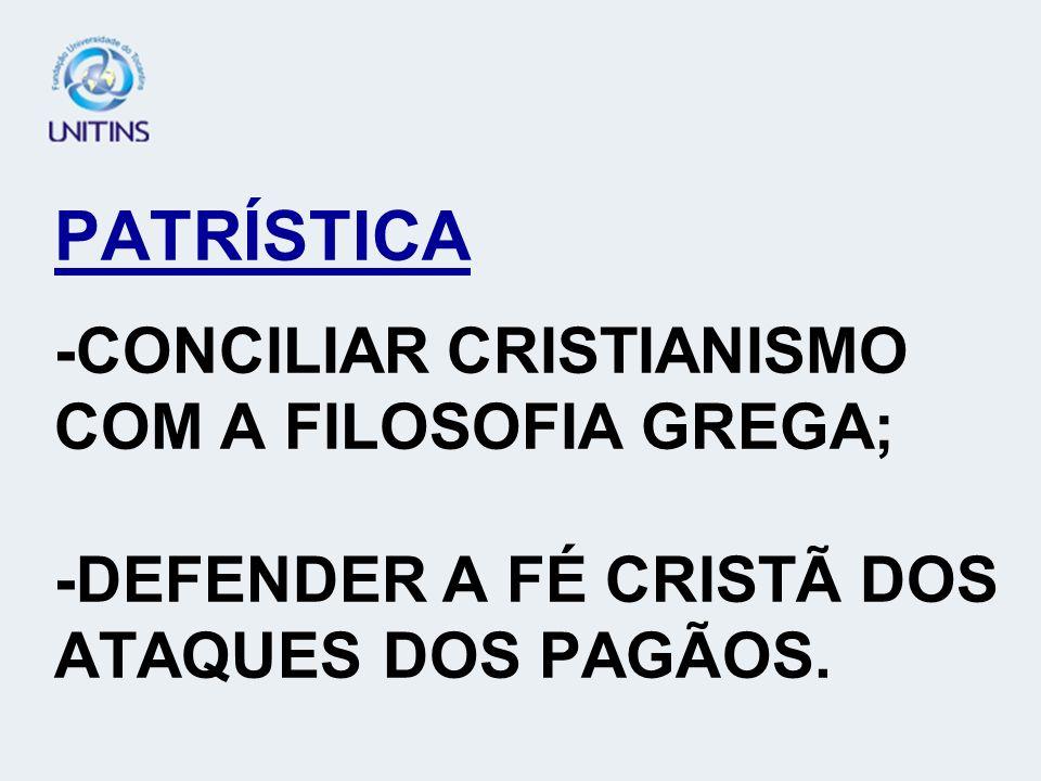 PATRÍSTICA -CONCILIAR CRISTIANISMO COM A FILOSOFIA GREGA; -DEFENDER A FÉ CRISTÃ DOS ATAQUES DOS PAGÃOS.