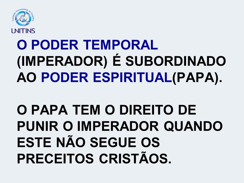 O PODER TEMPORAL (IMPERADOR) É SUBORDINADO AO PODER ESPIRITUAL(PAPA)