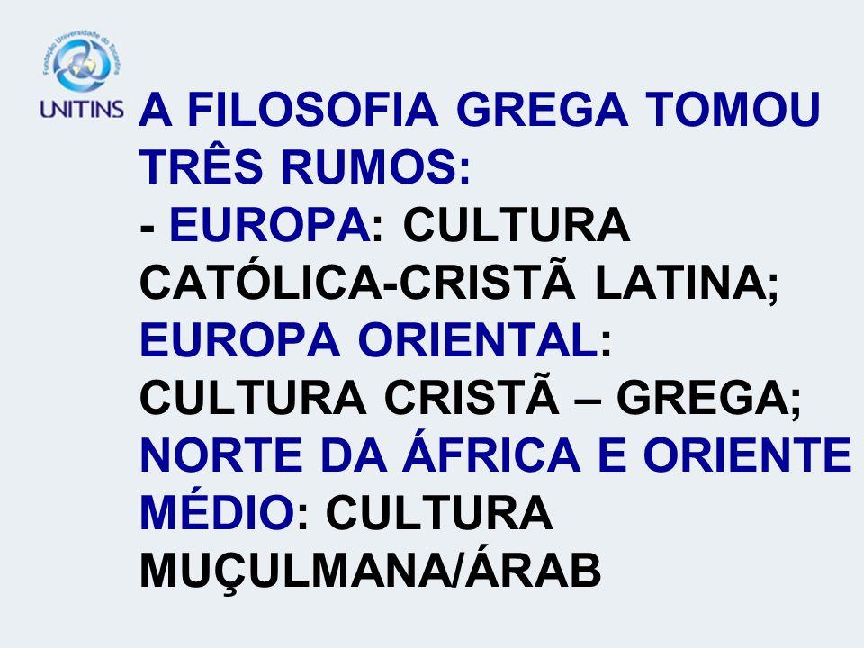 A FILOSOFIA GREGA TOMOU TRÊS RUMOS: - EUROPA: CULTURA CATÓLICA-CRISTÃ LATINA; EUROPA ORIENTAL: CULTURA CRISTÃ – GREGA; NORTE DA ÁFRICA E ORIENTE MÉDIO: CULTURA MUÇULMANA/ÁRAB