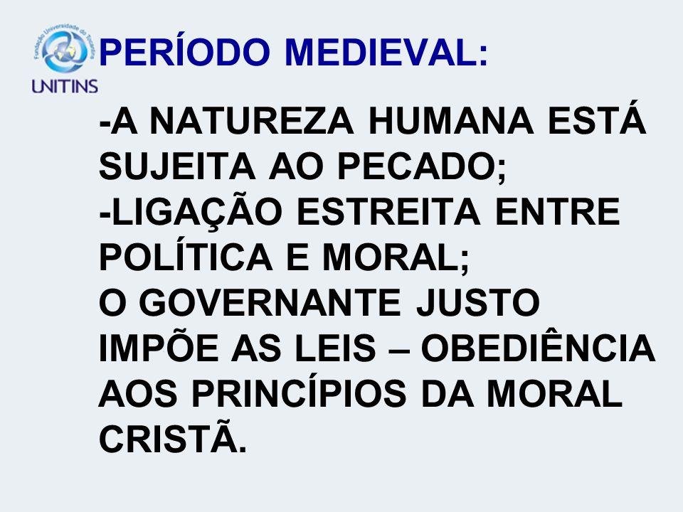 PERÍODO MEDIEVAL: -A NATUREZA HUMANA ESTÁ SUJEITA AO PECADO; -LIGAÇÃO ESTREITA ENTRE POLÍTICA E MORAL; O GOVERNANTE JUSTO IMPÕE AS LEIS – OBEDIÊNCIA AOS PRINCÍPIOS DA MORAL CRISTÃ.