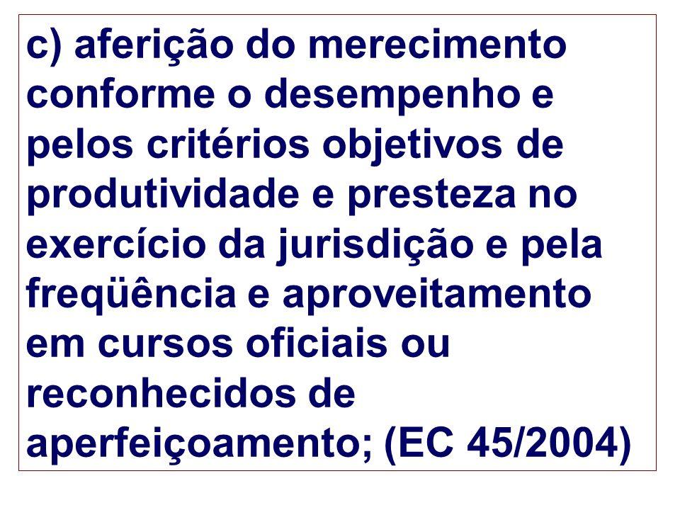 c) aferição do merecimento conforme o desempenho e pelos critérios objetivos de produtividade e presteza no exercício da jurisdição e pela freqüência e aproveitamento em cursos oficiais ou reconhecidos de aperfeiçoamento; (EC 45/2004)