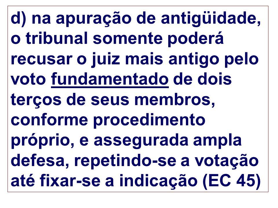d) na apuração de antigüidade, o tribunal somente poderá recusar o juiz mais antigo pelo voto fundamentado de dois terços de seus membros, conforme procedimento próprio, e assegurada ampla defesa, repetindo-se a votação até fixar-se a indicação (EC 45)