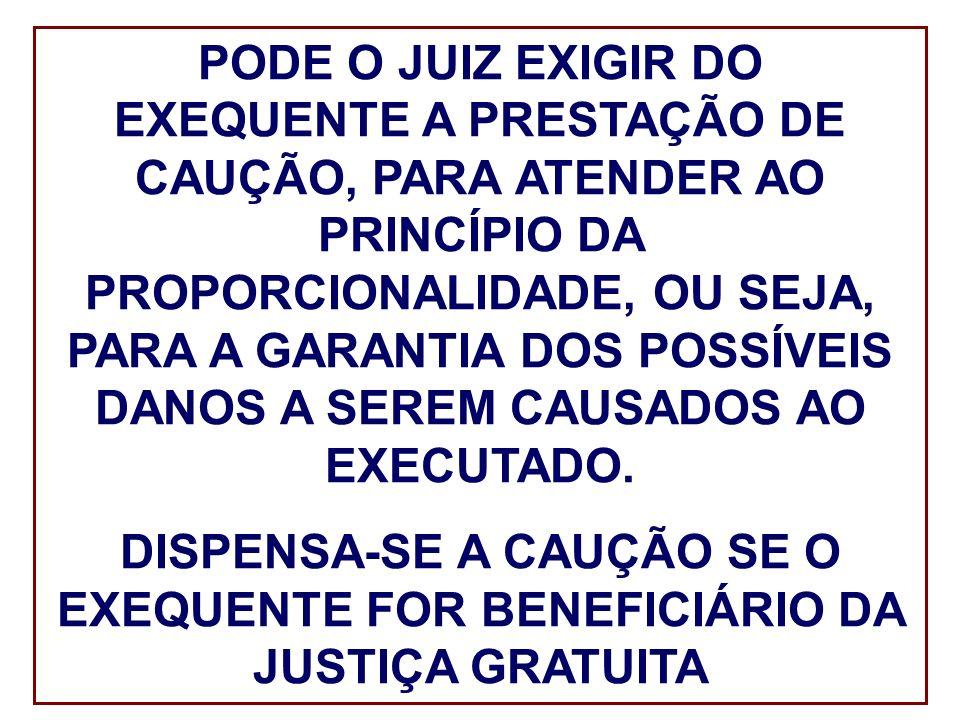PODE O JUIZ EXIGIR DO EXEQUENTE A PRESTAÇÃO DE CAUÇÃO, PARA ATENDER AO PRINCÍPIO DA PROPORCIONALIDADE, OU SEJA, PARA A GARANTIA DOS POSSÍVEIS DANOS A SEREM CAUSADOS AO EXECUTADO.