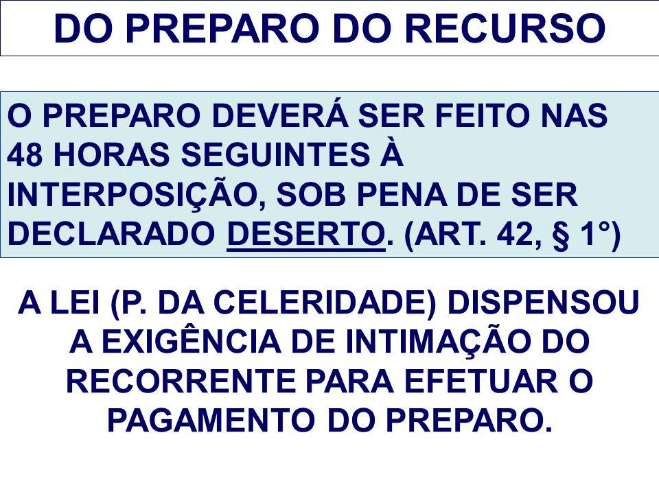 DO PREPARO DO RECURSO O PREPARO DEVERÁ SER FEITO NAS 48 HORAS SEGUINTES À INTERPOSIÇÃO, SOB PENA DE SER DECLARADO DESERTO. (ART. 42, § 1°)