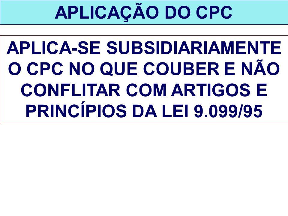 APLICAÇÃO DO CPC APLICA-SE SUBSIDIARIAMENTE O CPC NO QUE COUBER E NÃO CONFLITAR COM ARTIGOS E PRINCÍPIOS DA LEI 9.099/95.