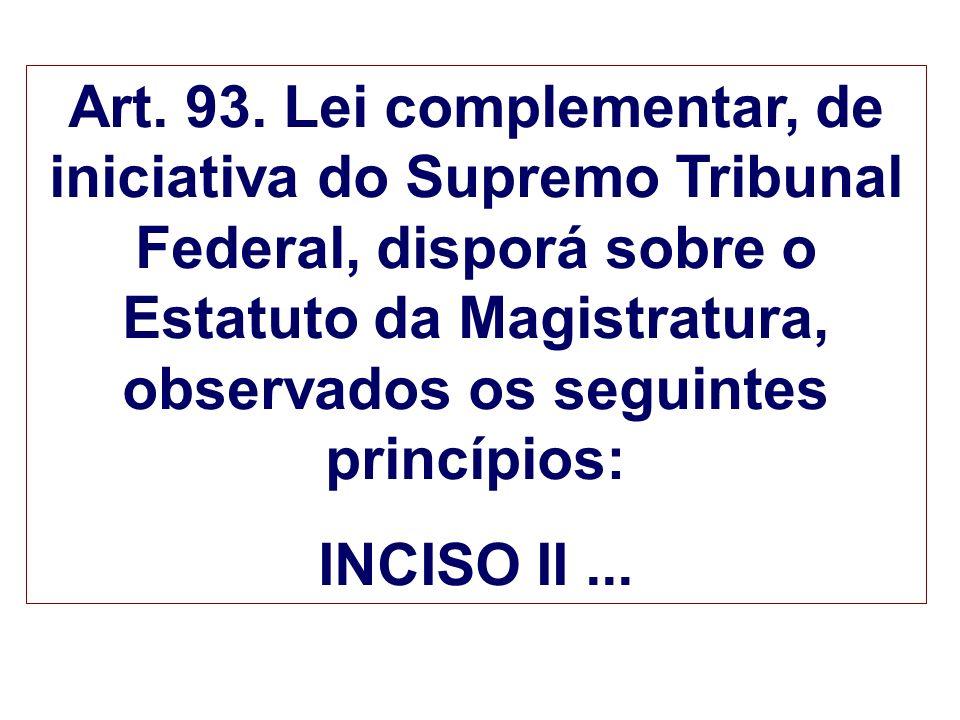 Art. 93. Lei complementar, de iniciativa do Supremo Tribunal Federal, disporá sobre o Estatuto da Magistratura, observados os seguintes princípios: