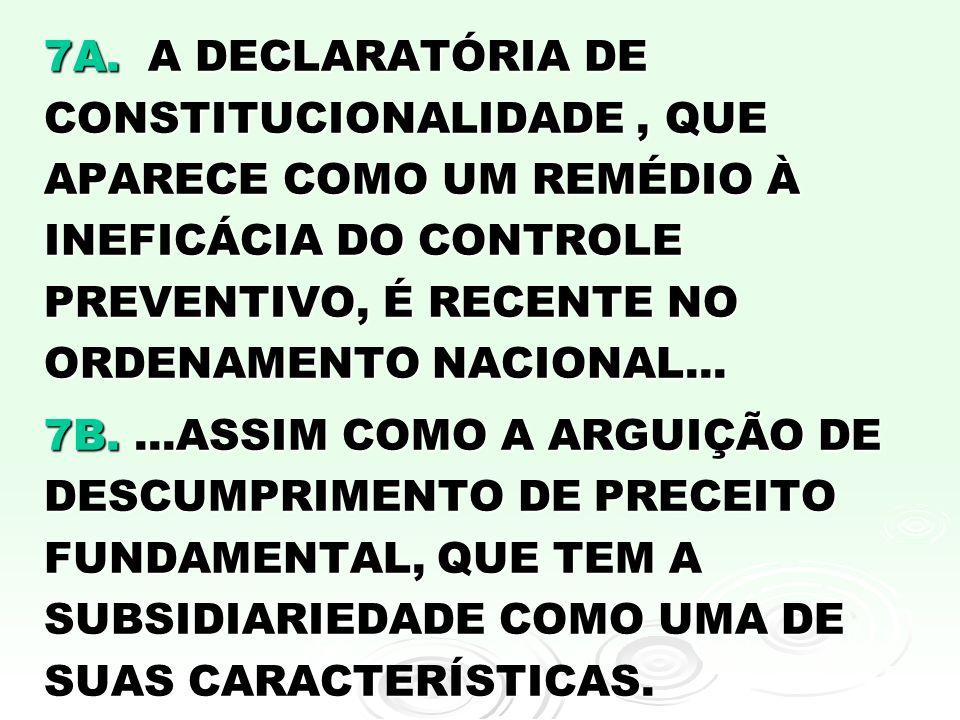 7A. A DECLARATÓRIA DE CONSTITUCIONALIDADE , QUE APARECE COMO UM REMÉDIO À INEFICÁCIA DO CONTROLE PREVENTIVO, É RECENTE NO ORDENAMENTO NACIONAL...